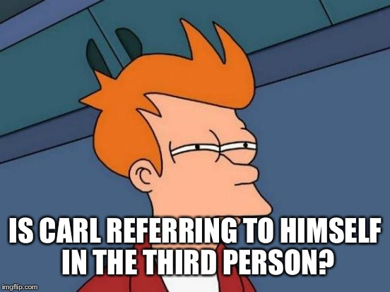 Futurama Fry Meme | IS CARL REFERRING TO HIMSELF IN THE THIRD PERSON? | image tagged in memes,futurama fry | made w/ Imgflip meme maker