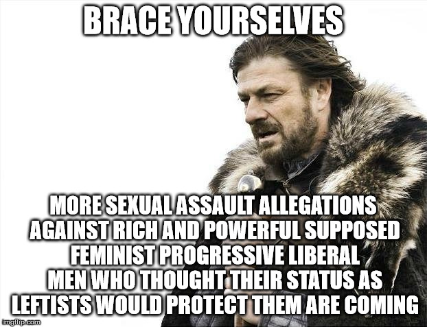 Brace Yourselves X is Coming Meme | BRACE YOURSELVES MORE SEXUAL ASSAULT ALLEGATIONS AGAINST RICH AND POWERFUL SUPPOSED FEMINIST PROGRESSIVE LIBERAL MEN WHO THOUGHT THEIR STATU | image tagged in memes,brace yourselves x is coming | made w/ Imgflip meme maker