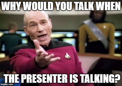 Picard Wtf Meme | WHY WOULD YOU TALK WHEN THE PRESENTER IS TALKING? | image tagged in memes,picard wtf | made w/ Imgflip meme maker