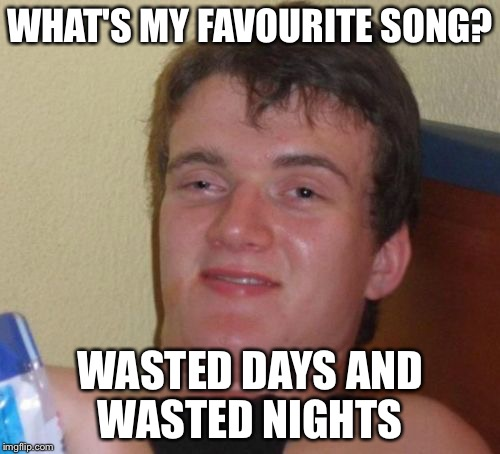 10 Guy Meme | WHAT'S MY FAVOURITE SONG? WASTED DAYS AND WASTED NIGHTS | image tagged in memes,10 guy | made w/ Imgflip meme maker