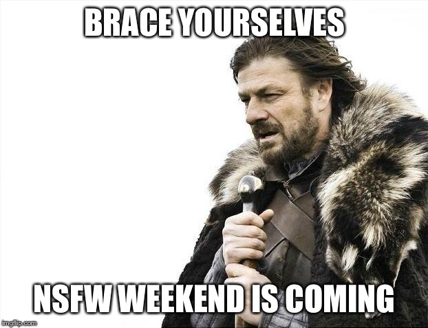 NSFW memes are coming | BRACE YOURSELVES NSFW WEEKEND IS COMING | image tagged in memes,brace yourselves x is coming,nsfw weekend | made w/ Imgflip meme maker