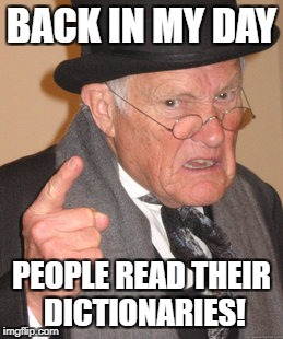 Back In My Day Meme | BACK IN MY DAY PEOPLE READ THEIR DICTIONARIES! | image tagged in memes,back in my day | made w/ Imgflip meme maker