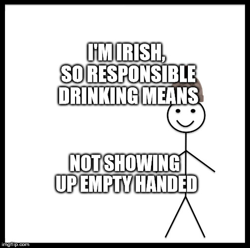 Be Like Bill | I'M IRISH, SO RESPONSIBLE DRINKING MEANS NOT SHOWING UP EMPTY HANDED | image tagged in memes,be like bill | made w/ Imgflip meme maker