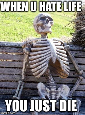 Waiting Skeleton Meme | WHEN U HATE LIFE YOU JUST DIE | image tagged in memes,waiting skeleton | made w/ Imgflip meme maker