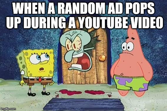 Raging Squidward | WHEN A RANDOM AD POPS UP DURING A YOUTUBE VIDEO | image tagged in raging squidward | made w/ Imgflip meme maker