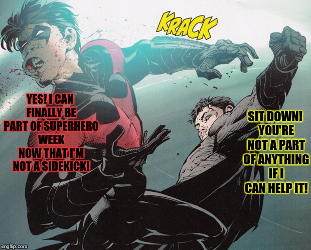 Poor guy can't win! Superhero Week, a Pipe_Picasso and Madolite event | YES! I CAN FINALLY BE PART OF SUPERHERO WEEK NOW THAT I'M NOT A SIDEKICK! SIT DOWN! YOU'RE NOT A PART OF ANYTHING IF I CAN HELP IT! | image tagged in batman slapping nightwing,superhero week,batman slapping robin,pipe_picasso,malodite | made w/ Imgflip meme maker