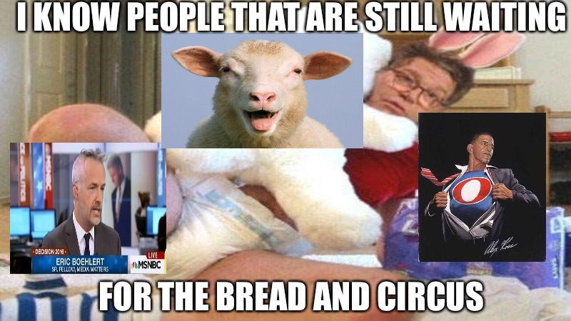 I KNOW PEOPLE THAT ARE STILL WAITING FOR THE BREAD AND CIRCUS | image tagged in sheeple | made w/ Imgflip meme maker