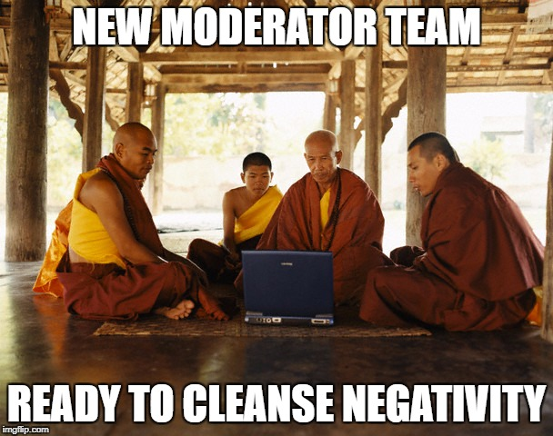 monks memeing | NEW MODERATOR TEAM READY TO CLEANSE NEGATIVITY | image tagged in monks memeing | made w/ Imgflip meme maker