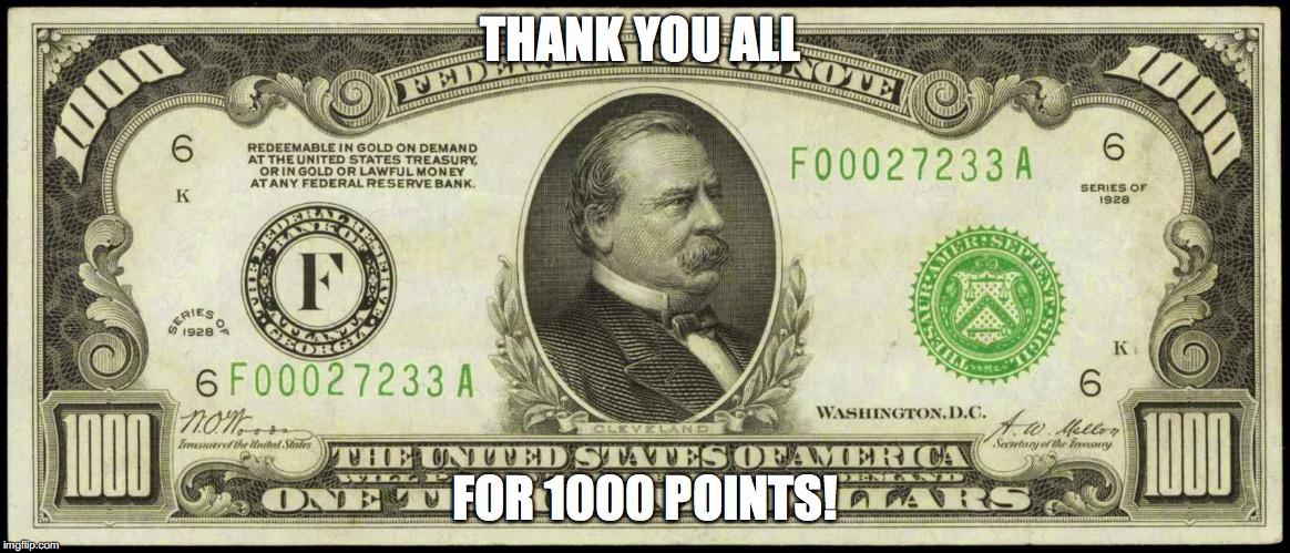 THANK YOU ALL FOR 1000 POINTS! | image tagged in 1000 bill | made w/ Imgflip meme maker