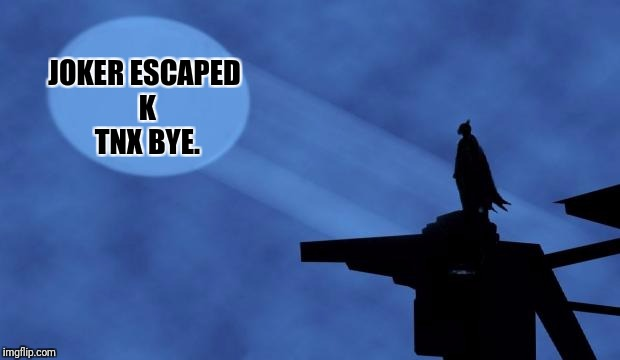 The daily life of batman. Superhero week, a Pipe_Picasso event! | JOKER ESCAPED K TNX BYE. | image tagged in batman signal,superhero week,memes | made w/ Imgflip meme maker