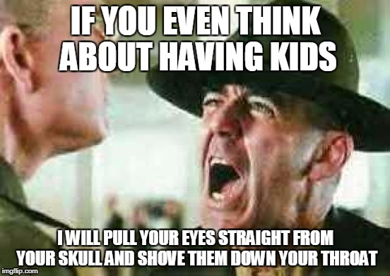 drill sergeant yelling | IF YOU EVEN THINK ABOUT HAVING KIDS I WILL PULL YOUR EYES STRAIGHT FROM YOUR SKULL AND SHOVE THEM DOWN YOUR THROAT | image tagged in drill sergeant yelling,anti-overpopulation,anti-overpopulating,anti-human,anti-mankind,anti-humanity | made w/ Imgflip meme maker