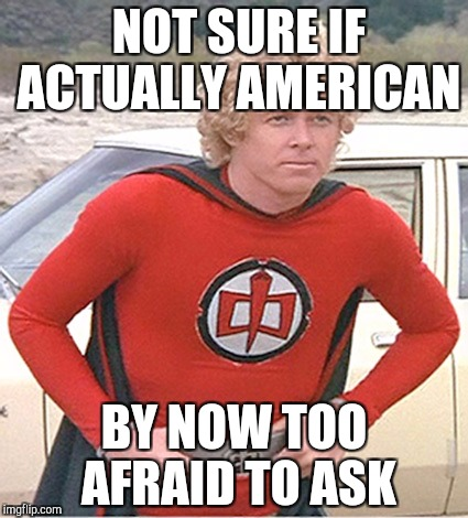 Greatest American Hero | NOT SURE IF ACTUALLY AMERICAN BY NOW TOO AFRAID TO ASK | image tagged in greatest american hero | made w/ Imgflip meme maker