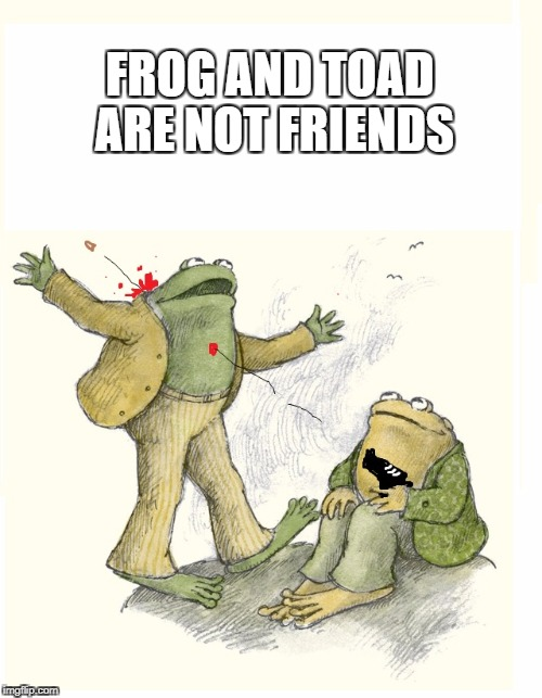 Frog and Toad Are NOT Friends | FROG AND TOAD ARE NOT FRIENDS | image tagged in frog and toad,frog,toad,violence,gun,funny | made w/ Imgflip meme maker