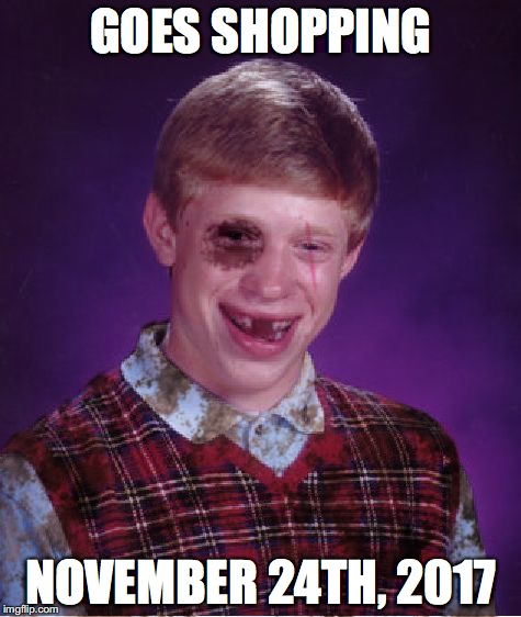 Beat-up Bad Luck Brian | GOES SHOPPING NOVEMBER 24TH, 2017 | image tagged in beat-up bad luck brian | made w/ Imgflip meme maker