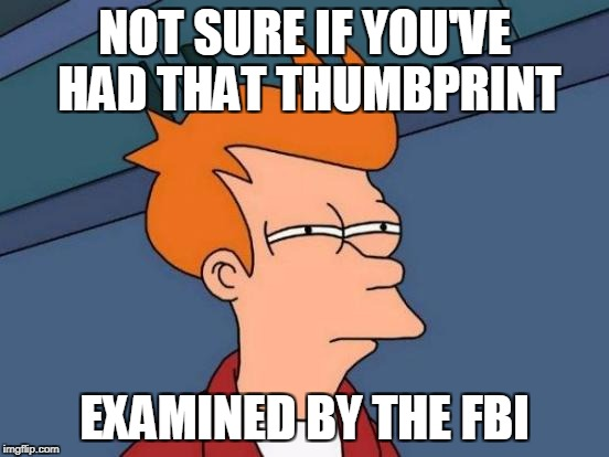 Futurama Fry Meme | NOT SURE IF YOU'VE HAD THAT THUMBPRINT EXAMINED BY THE FBI | image tagged in memes,futurama fry | made w/ Imgflip meme maker