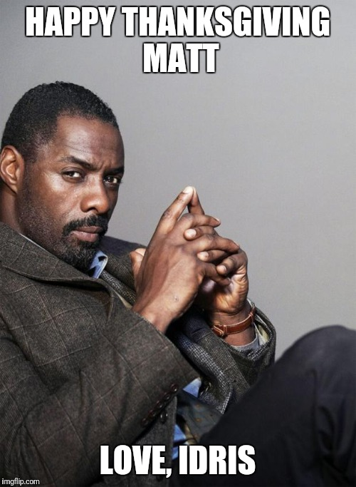 Idris Elba | HAPPY THANKSGIVING MATT LOVE, IDRIS | image tagged in idris elba | made w/ Imgflip meme maker
