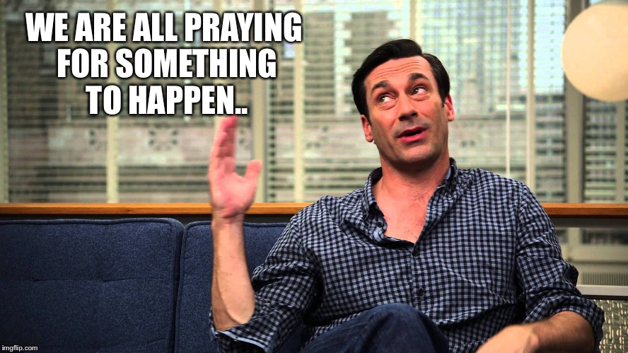 Don Draper | WE ARE ALL PRAYING FOR SOMETHING TO HAPPEN.. | image tagged in don draper | made w/ Imgflip meme maker