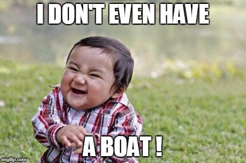 Evil Toddler Meme | I DON'T EVEN HAVE A BOAT ! | image tagged in memes,evil toddler | made w/ Imgflip meme maker