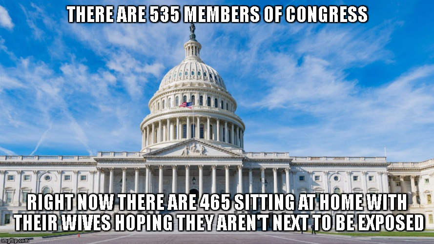 Who's next to be called out? | THERE ARE 535 MEMBERS OF CONGRESS RIGHT NOW THERE ARE 465 SITTING AT HOME WITH THEIR WIVES HOPING THEY AREN'T NEXT TO BE EXPOSED | image tagged in metoo,public shaming | made w/ Imgflip meme maker