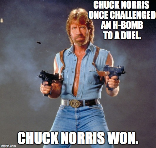 Another Chuck Norris Meme? | CHUCK NORRIS ONCE CHALLENGED AN H-BOMB TO A DUEL. CHUCK NORRIS WON. | image tagged in memes,chuck norris guns,chuck norris | made w/ Imgflip meme maker