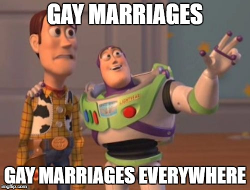 X, X Everywhere Meme | GAY MARRIAGES GAY MARRIAGES EVERYWHERE | image tagged in memes,x,x everywhere,x x everywhere | made w/ Imgflip meme maker