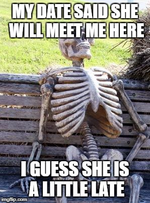 Waiting Skeleton Meme | MY DATE SAID SHE WILL MEET ME HERE I GUESS SHE IS A LITTLE LATE | image tagged in memes,waiting skeleton | made w/ Imgflip meme maker