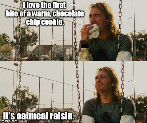 Bleh blah eek ack ick! | I love the first bite of a warm, chocolate chip cookie. It's oatmeal raisin. | image tagged in memes,first world stoner problems | made w/ Imgflip meme maker