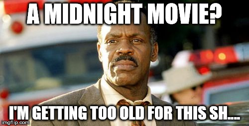 Lethal Weapon Danny Glover | A MIDNIGHT MOVIE? I'M GETTING TOO OLD FOR THIS SH.... | image tagged in memes,lethal weapon danny glover | made w/ Imgflip meme maker