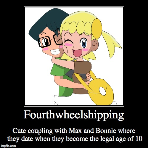 Fourthwheelshipping | Fourthwheelshipping | Cute coupling with Max and Bonnie where they date when they become the legal age of 10 | image tagged in demotivationals,fourthwheelshipping,pokemon,max,bonnie | made w/ Imgflip demotivational maker