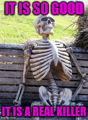 Waiting Skeleton Meme | IT IS SO GOOD IT IS A REAL KILLER | image tagged in memes,waiting skeleton | made w/ Imgflip meme maker
