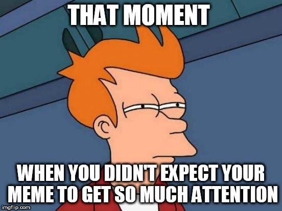 Futurama Fry Meme | THAT MOMENT WHEN YOU DIDN'T EXPECT YOUR MEME TO GET SO MUCH ATTENTION | image tagged in memes,futurama fry | made w/ Imgflip meme maker