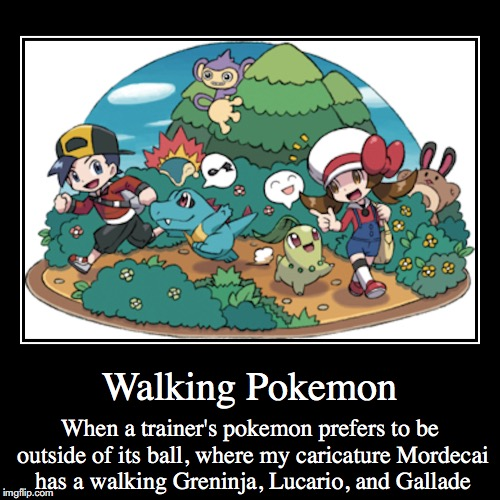 Walking Pokemon | Walking Pokemon | When a trainer's pokemon prefers to be outside of its ball, where my caricature Mordecai has a walking Greninja, Lucario,  | image tagged in demotivationals,walking pokemon,pokemon | made w/ Imgflip demotivational maker