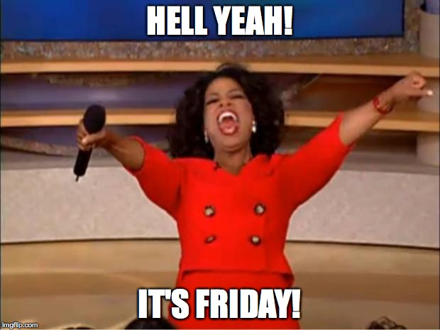 Oprah You Get A Meme | HELL YEAH! IT'S FRIDAY! | image tagged in memes,oprah you get a | made w/ Imgflip meme maker