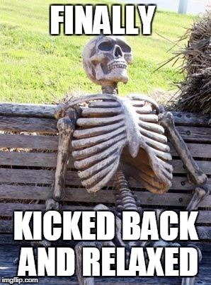 Waiting Skeleton Meme | FINALLY KICKED BACK AND RELAXED | image tagged in memes,waiting skeleton | made w/ Imgflip meme maker