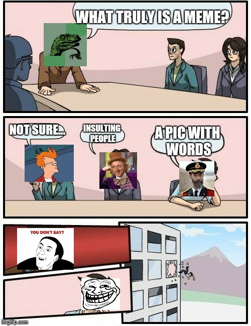 Boardroom Meeting Suggestion Meme | WHAT TRULY IS A MEME? NOT SURE... INSULTING PEOPLE A PIC WITH WORDS | image tagged in memes,boardroom meeting suggestion | made w/ Imgflip meme maker