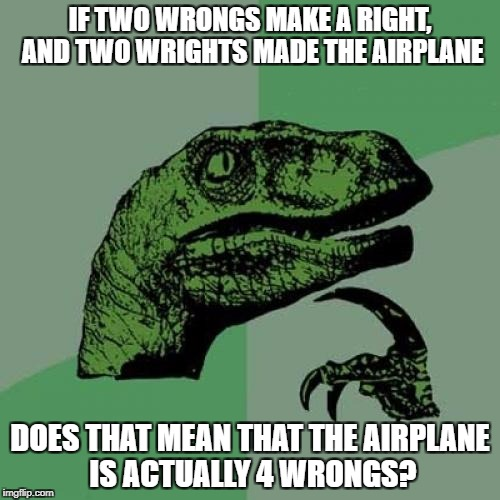 Airplane Brain | IF TWO WRONGS MAKE A RIGHT, AND TWO WRIGHTS MADE THE AIRPLANE DOES THAT MEAN THAT THE AIRPLANE IS ACTUALLY 4 WRONGS? | image tagged in memes,philosoraptor,wrong | made w/ Imgflip meme maker