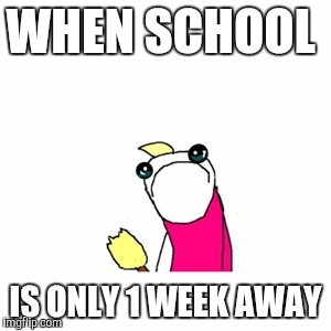 Sad X All The Y Meme | WHEN SCHOOL IS ONLY 1 WEEK AWAY | image tagged in memes,sad x all the y | made w/ Imgflip meme maker
