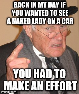 Back In My Day Meme | BACK IN MY DAY IF YOU WANTED TO SEE A NAKED LADY ON A CAR YOU HAD TO MAKE AN EFFORT | image tagged in memes,back in my day | made w/ Imgflip meme maker