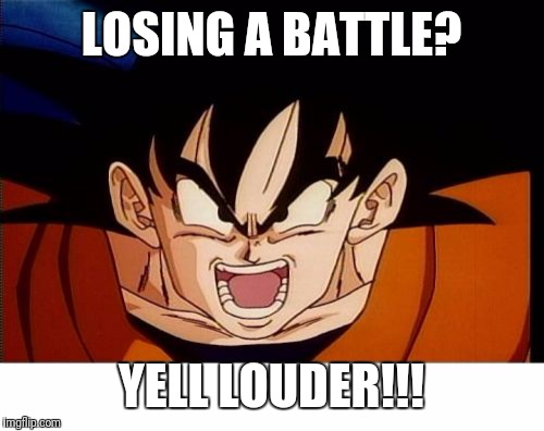 Crosseyed Goku |  LOSING A BATTLE? YELL LOUDER!!! | image tagged in memes,crosseyed goku | made w/ Imgflip meme maker