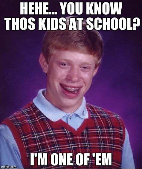 Bad Luck Brian Meme | HEHE... YOU KNOW THOS KIDS AT SCHOOL? I'M ONE OF 'EM | image tagged in memes,bad luck brian | made w/ Imgflip meme maker