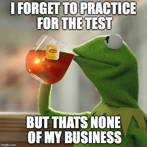 But Thats None Of My Business Meme | I FORGET TO PRACTICE FOR THE TEST BUT THATS NONE OF MY BUSINESS | image tagged in memes,but thats none of my business,kermit the frog | made w/ Imgflip meme maker
