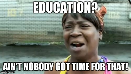 Aint Nobody Got Time For That Meme | EDUCATION? AIN'T NOBODY GOT TIME FOR THAT! | image tagged in memes,aint nobody got time for that | made w/ Imgflip meme maker
