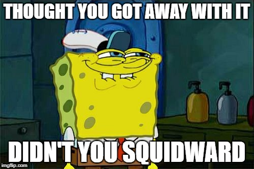 Dont You Squidward Meme | THOUGHT YOU GOT AWAY WITH IT DIDN'T YOU SQUIDWARD | image tagged in memes,dont you squidward | made w/ Imgflip meme maker