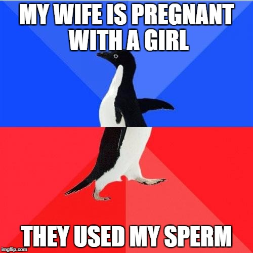 Socially Awkward Awesome Penguin Meme | MY WIFE IS PREGNANT WITH A GIRL THEY USED MY SPERM | image tagged in memes,socially awkward awesome penguin | made w/ Imgflip meme maker