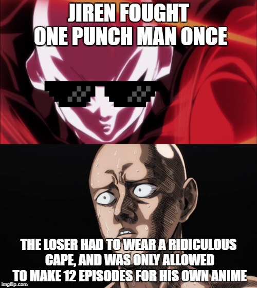 OPM IS NOTHING TO JIREN | JIREN FOUGHT ONE PUNCH MAN ONCE THE LOSER HAD TO WEAR A RIDICULOUS CAPE, AND WAS ONLY ALLOWED TO MAKE 12 EPISODES FOR HIS OWN ANIME | image tagged in anime,dragon ball z | made w/ Imgflip meme maker