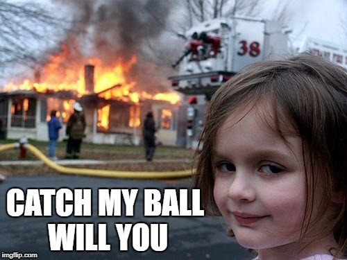 Disaster Girl Meme | CATCH MY BALL WILL YOU | image tagged in memes,disaster girl | made w/ Imgflip meme maker