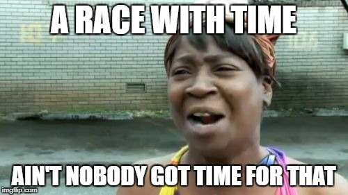 Aint Nobody Got Time For That Meme | A RACE WITH TIME AIN'T NOBODY GOT TIME FOR THAT | image tagged in memes,aint nobody got time for that | made w/ Imgflip meme maker
