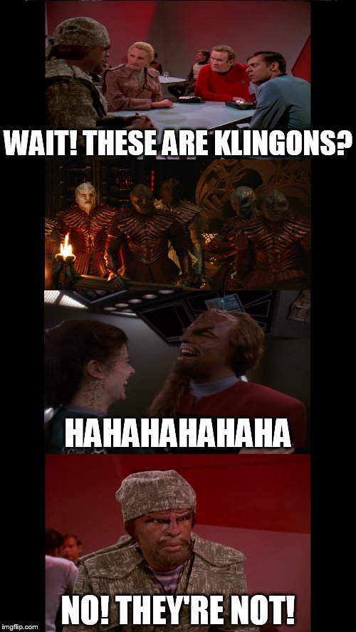 No Klingons! | WAIT! THESE ARE KLINGONS? HAHAHAHAHAHA NO! THEY'RE NOT! | image tagged in no klingons,klingons,star trek,discovery,redesign,canon | made w/ Imgflip meme maker