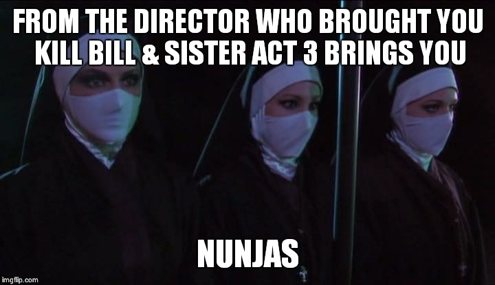 FROM THE DIRECTOR WHO BROUGHT YOU KILL BILL & SISTER ACT 3 BRINGS YOU NUNJAS | image tagged in nunjas | made w/ Imgflip meme maker