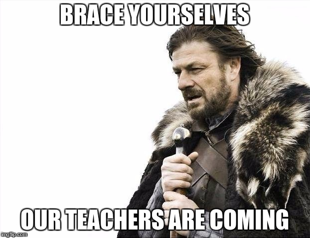 Brace Yourselves X is Coming Meme | BRACE YOURSELVES OUR TEACHERS ARE COMING | image tagged in memes,brace yourselves x is coming | made w/ Imgflip meme maker